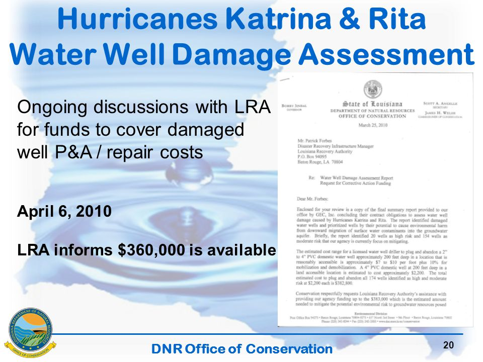 DNR Office of Conservation 20 Hurricanes Katrina & Rita Water Well Damage Assessment Ongoing discussions with LRA for funds to cover damaged well P&A / repair costs April 6, 2010 LRA informs $360,000 is available