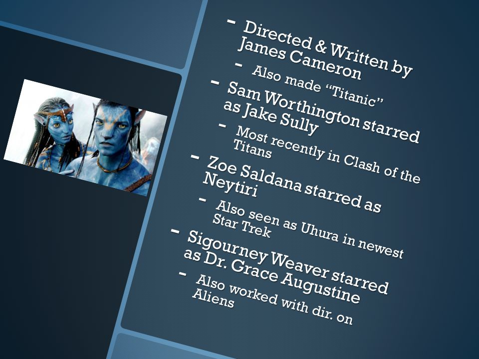 - Directed & Written by James Cameron - Also made Titanic - Sam Worthington starred as Jake Sully - Most recently in Clash of the Titans - Zoe Saldana starred as Neytiri - Also seen as Uhura in newest Star Trek - Sigourney Weaver starred as Dr.