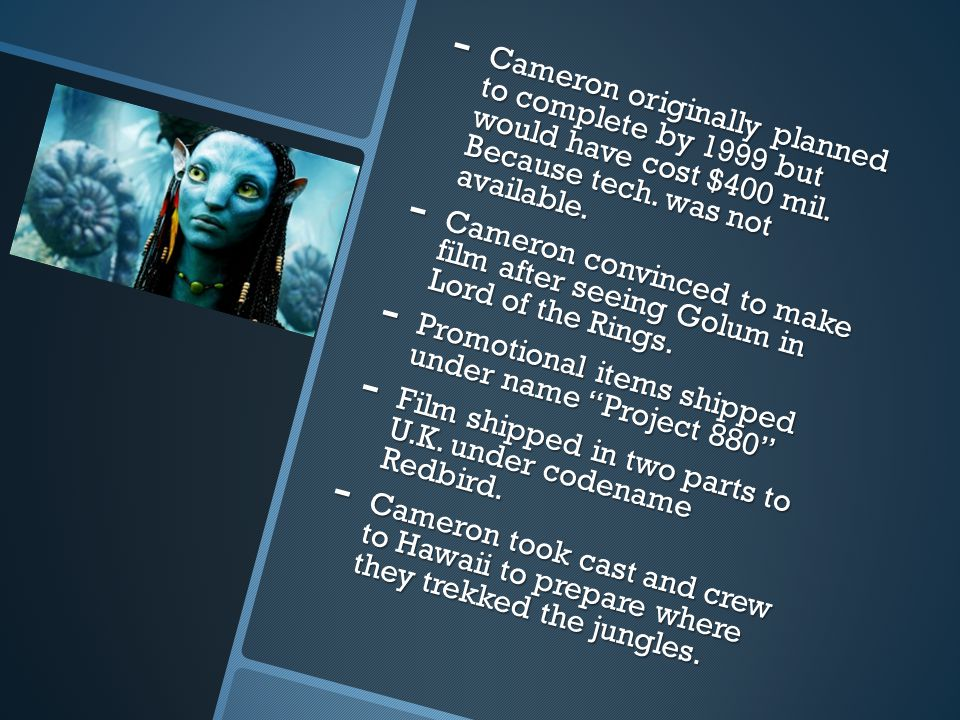 - Cameron originally planned to complete by 1999 but would have cost $400 mil. Because tech. was not available. - Cameron convinced to make film after