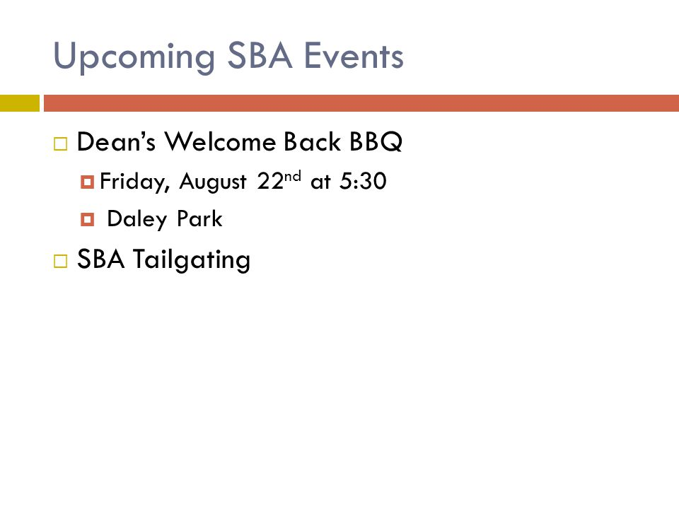 Upcoming SBA Events  Dean's Welcome Back BBQ  Friday, August 22 nd at 5:30  Daley Park  SBA Tailgating