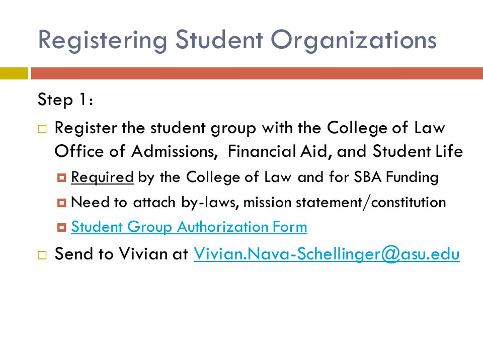 Registering Student Organizations Step 1:  Register the student group with the College of Law Office of Admissions, Financial Aid, and Student Life  Required by the College of Law and for SBA Funding  Need to attach by-laws, mission statement/constitution  Student Group Authorization Form Student Group Authorization Form  Send to Vivian at Vivian.Nava-Schellinger@asu.eduVivian.Nava-Schellinger@asu.edu