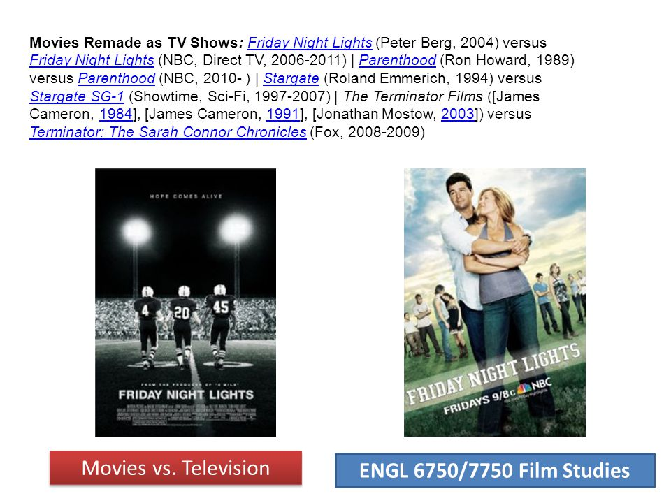 ENGL 6750/7750 Film Studies Movies Remade as TV Shows: Friday Night Lights (Peter Berg, 2004) versus Friday Night Lights (NBC, Direct TV, 2006-2011) | Parenthood (Ron Howard, 1989) versus Parenthood (NBC, 2010- ) | Stargate (Roland Emmerich, 1994) versus Stargate SG-1 (Showtime, Sci-Fi, 1997-2007) | The Terminator Films ([James Cameron, 1984], [James Cameron, 1991], [Jonathan Mostow, 2003]) versus Terminator: The Sarah Connor Chronicles (Fox, 2008-2009)Friday Night Lights Parenthood Stargate Stargate SG-1198419912003 Terminator: The Sarah Connor Chronicles Movies vs.