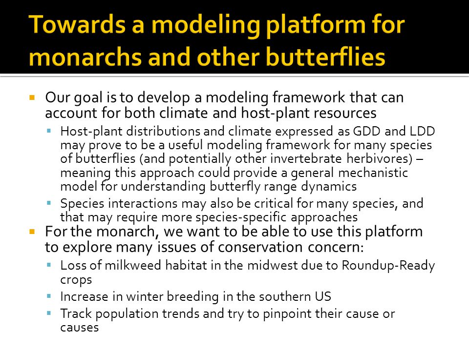  Our goal is to develop a modeling framework that can account for both climate and host-plant resources  Host-plant distributions and climate expressed as GDD and LDD may prove to be a useful modeling framework for many species of butterflies (and potentially other invertebrate herbivores) – meaning this approach could provide a general mechanistic model for understanding butterfly range dynamics  Species interactions may also be critical for many species, and that may require more species-specific approaches  For the monarch, we want to be able to use this platform to explore many issues of conservation concern:  Loss of milkweed habitat in the midwest due to Roundup-Ready crops  Increase in winter breeding in the southern US  Track population trends and try to pinpoint their cause or causes