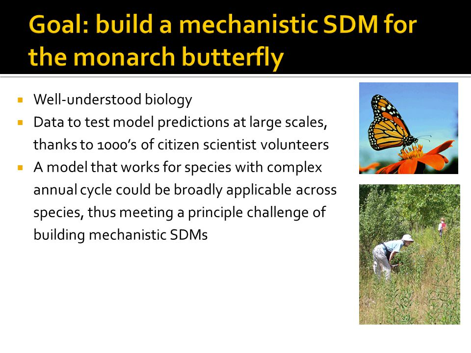  Well-understood biology  Data to test model predictions at large scales, thanks to 1000's of citizen scientist volunteers  A model that works for species with complex annual cycle could be broadly applicable across species, thus meeting a principle challenge of building mechanistic SDMs
