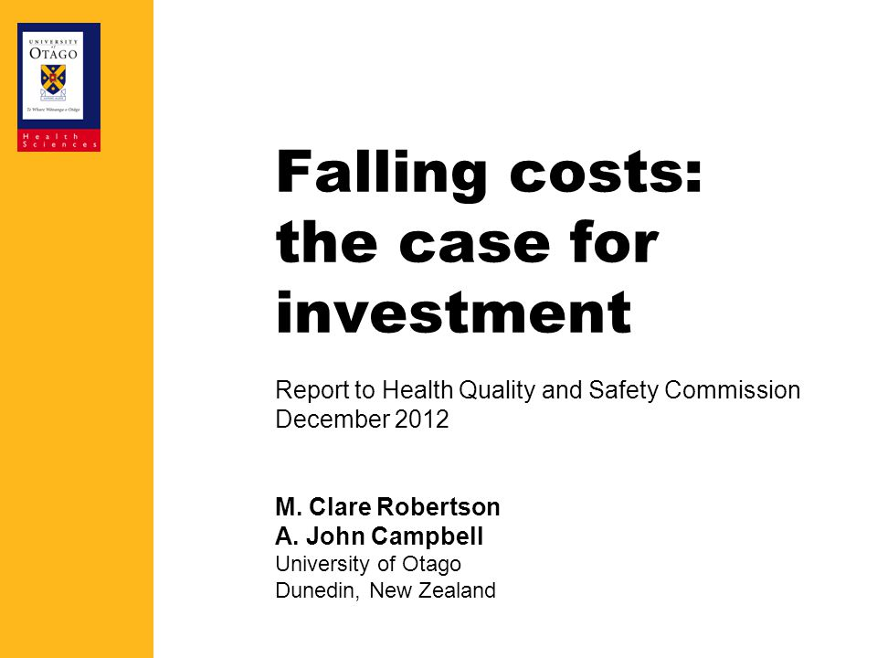 Falling costs: the case for investment Report to Health Quality and Safety Commission December 2012 M. Clare Robertson A. John Campbell University of