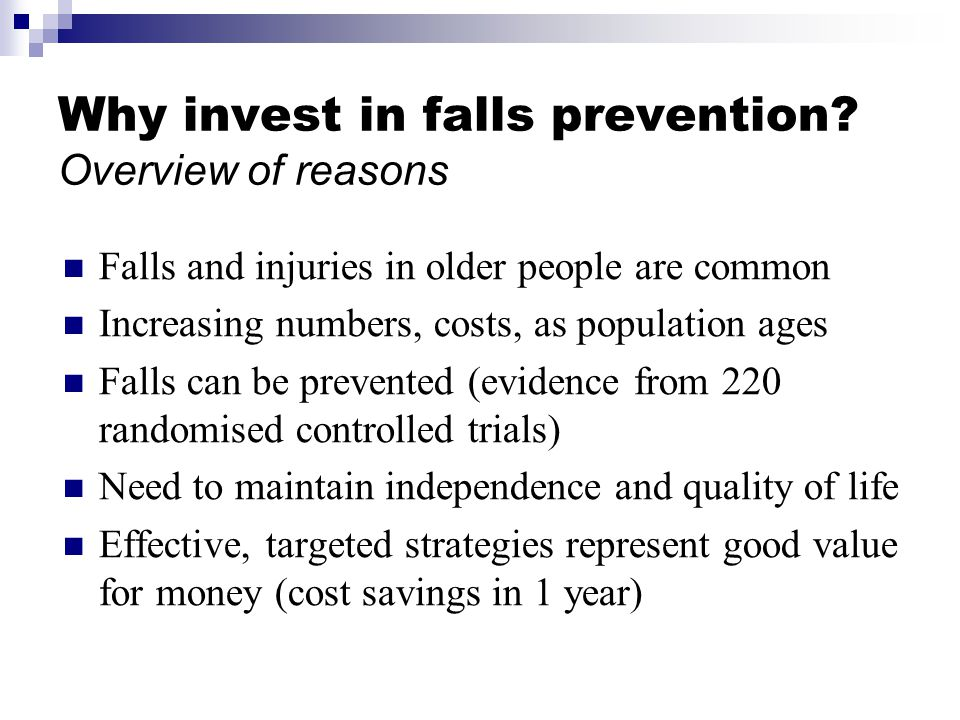 Why invest in falls prevention? Overview of reasons Falls and injuries in older people are common Increasing numbers, costs, as population ages Falls
