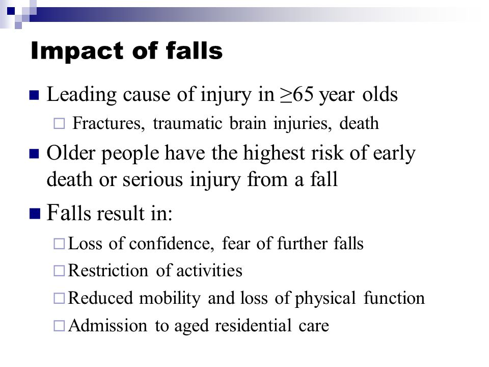 Impact of falls Leading cause of injury in ≥65 year olds  Fractures, traumatic brain injuries, death Older people have the highest risk of early death or serious injury from a fall Fa lls result in:  Loss of confidence, fear of further falls  Restriction of activities  Reduced mobility and loss of physical function  Admission to aged residential care