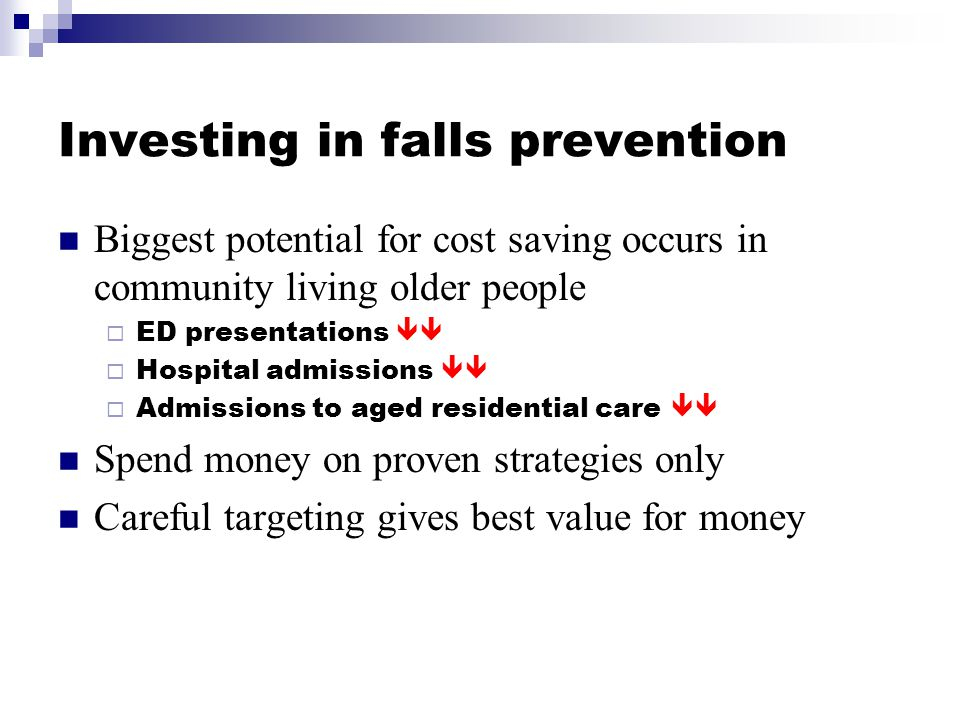Investing in falls prevention Biggest potential for cost saving occurs in community living older people  ED presentations   Hospital admissions 