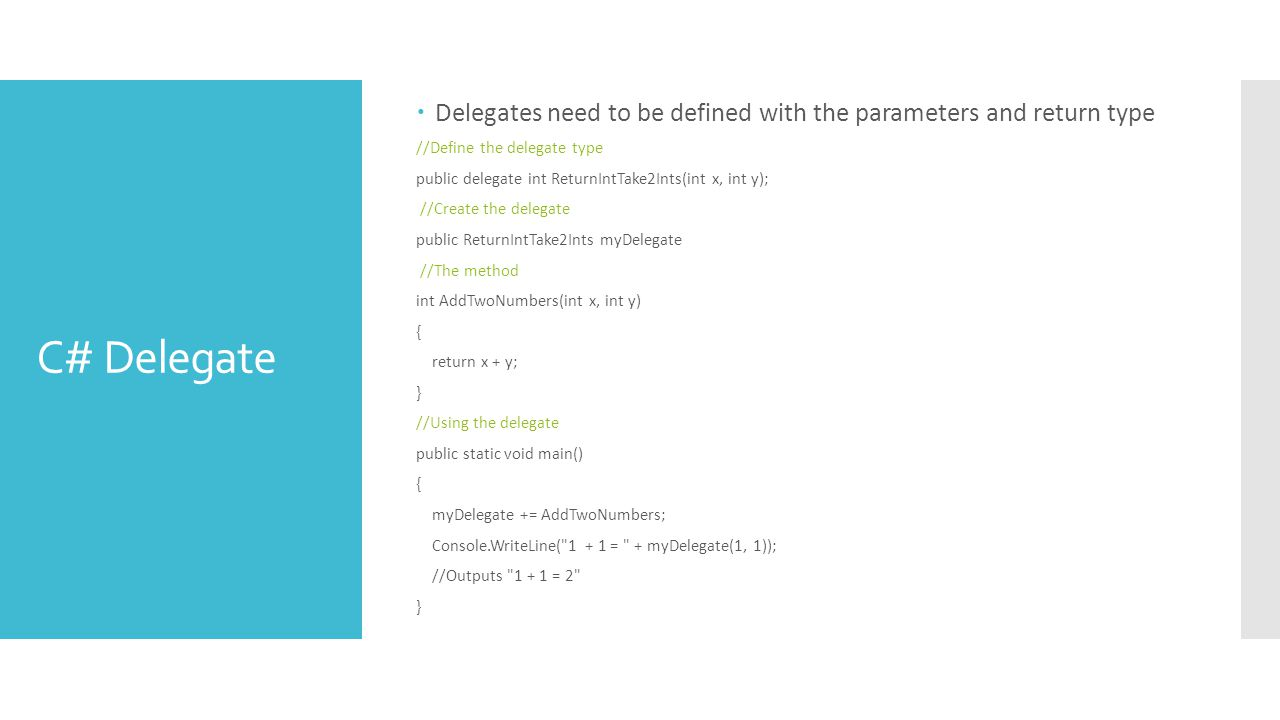 C# Delegate  Delegates need to be defined with the parameters and return type //Define the delegate type public delegate int ReturnIntTake2Ints(int x, int y); //Create the delegate public ReturnIntTake2Ints myDelegate //The method int AddTwoNumbers(int x, int y) { return x + y; } //Using the delegate public static void main() { myDelegate += AddTwoNumbers; Console.WriteLine( 1 + 1 = + myDelegate(1, 1)); //Outputs 1 + 1 = 2 }