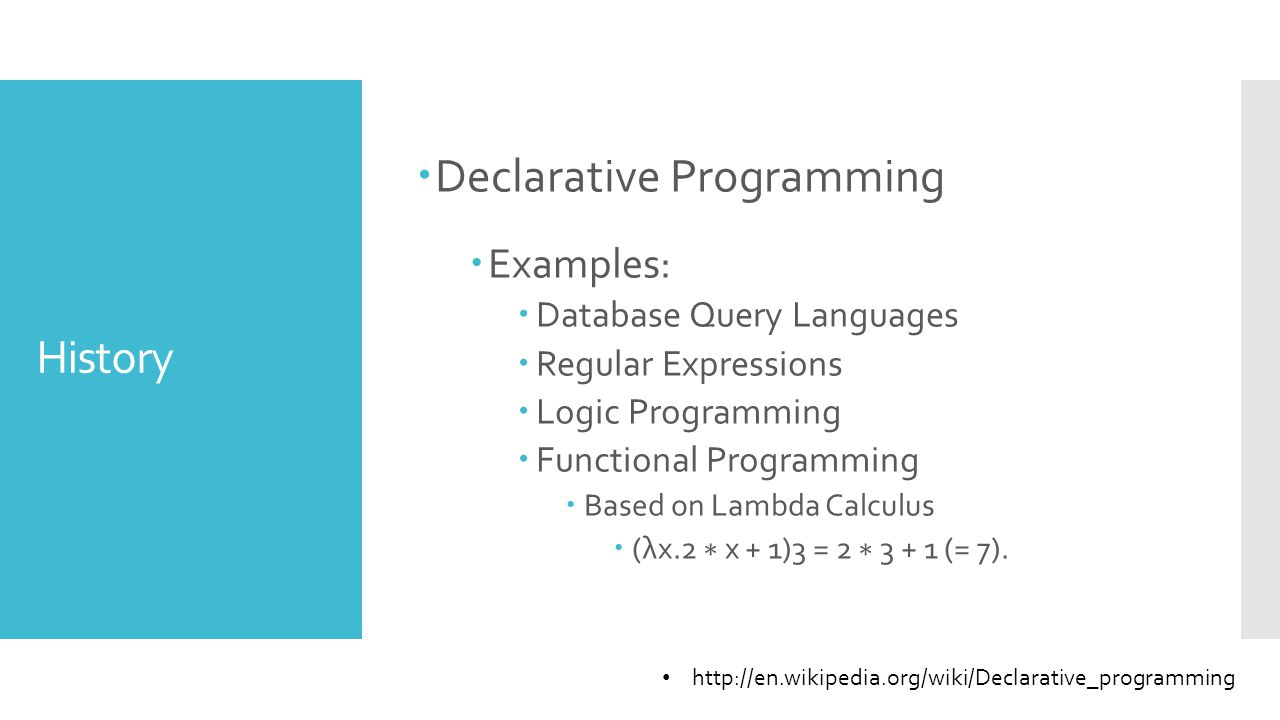 History  Declarative Programming  Examples:  Database Query Languages  Regular Expressions  Logic Programming  Functional Programming  Based on Lambda Calculus  (λx.2 ∗ x + 1)3 = 2 ∗ 3 + 1 (= 7).
