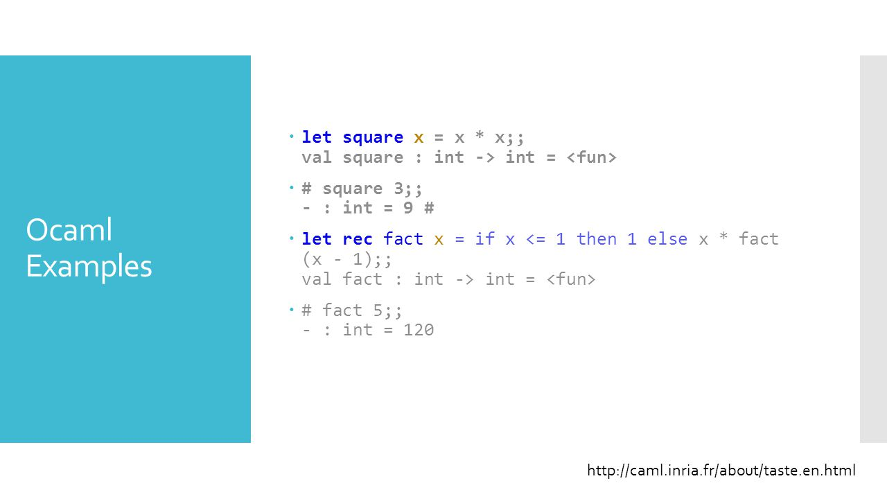 Ocaml Examples  let square x = x * x;; val square : int -> int =  # square 3;; - : int = 9 #  let rec fact x = if x int =  # fact 5;; - : int = 12