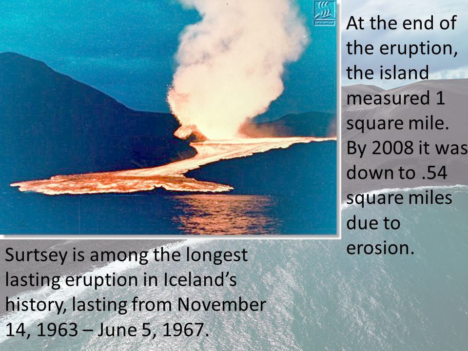 Surtsey is among the longest lasting eruption in Iceland's history, lasting from November 14, 1963 – June 5, 1967.