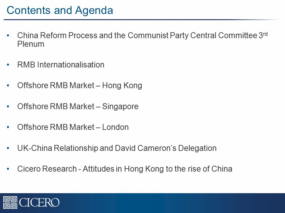 Contents and Agenda China Reform Process and the Communist Party Central Committee 3 rd Plenum RMB Internationalisation Offshore RMB Market – Hong Kong Offshore RMB Market – Singapore Offshore RMB Market – London UK-China Relationship and David Cameron's Delegation Cicero Research - Attitudes in Hong Kong to the rise of China