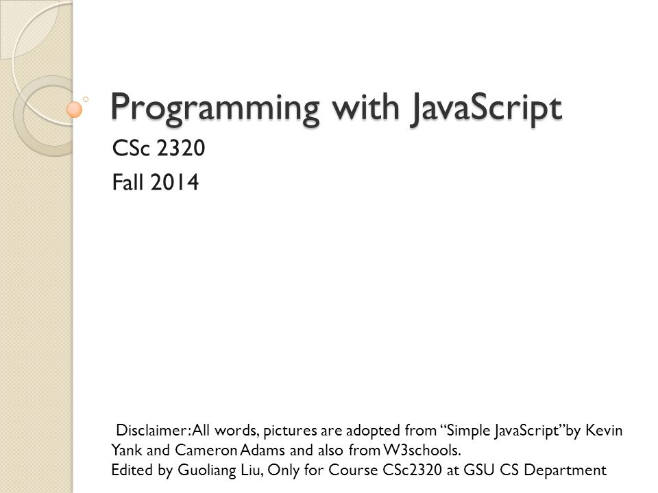 """Programming with JavaScript CSc 2320 Fall 2014 Disclaimer: All words, pictures are adopted from """"Simple JavaScript""""by Kevin Yank and Cameron Adams and"""