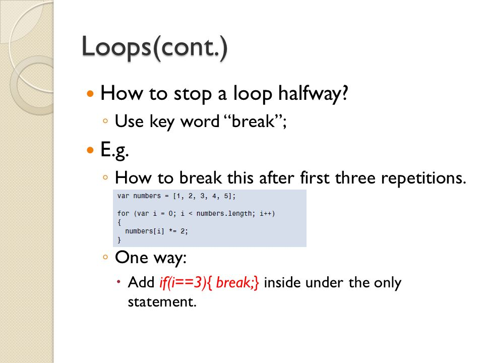 """Loops(cont.) How to stop a loop halfway? ◦ Use key word """"break""""; E.g. ◦ How to break this after first three repetitions. ◦ One way:  Add if(i==3){ br"""