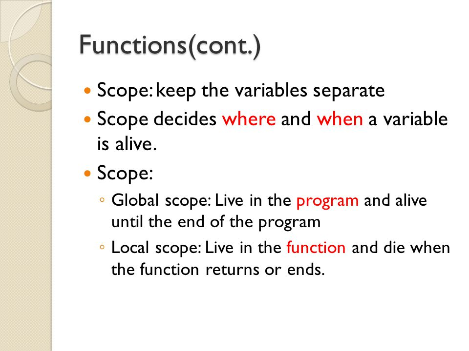 Functions(cont.) Scope: keep the variables separate Scope decides where and when a variable is alive.