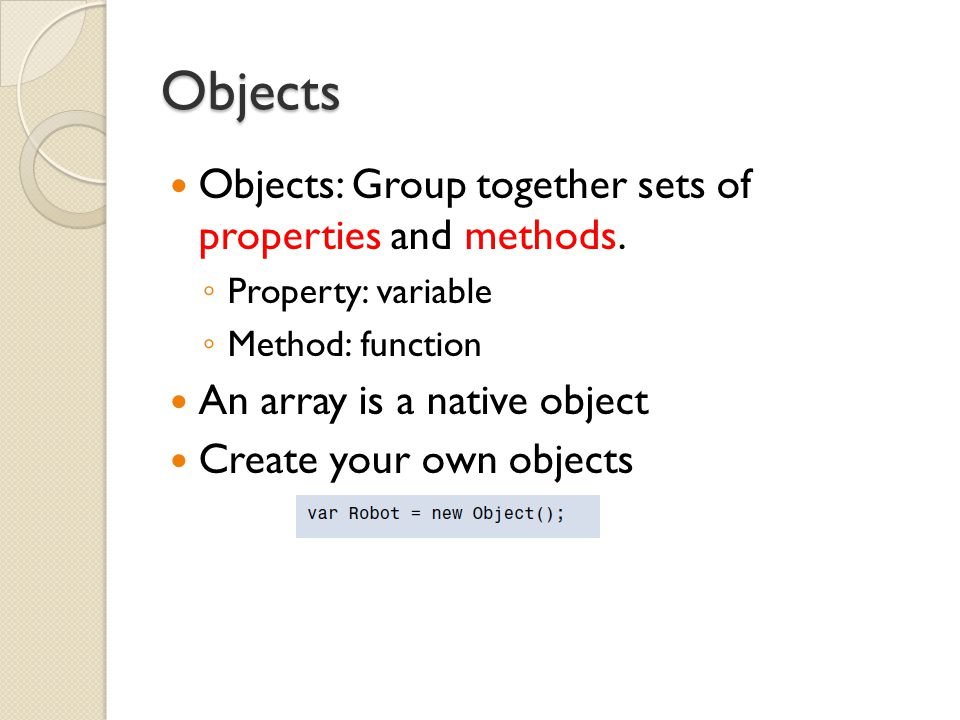 Objects Objects: Group together sets of properties and methods.