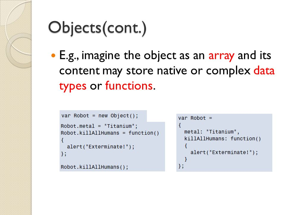 Objects(cont.) E.g., imagine the object as an array and its content may store native or complex data types or functions.