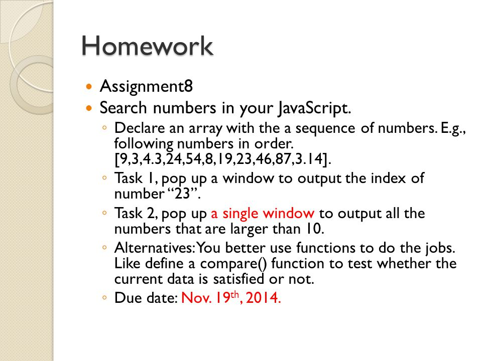 Homework Assignment8 Search numbers in your JavaScript. ◦ Declare an array with the a sequence of numbers. E.g., following numbers in order. [9,3,4.3,