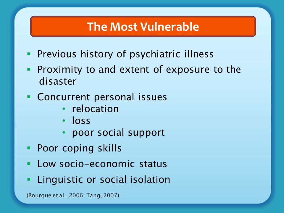 The Most Vulnerable  Previous history of psychiatric illness  Proximity to and extent of exposure to the disaster  Concurrent personal issues reloc