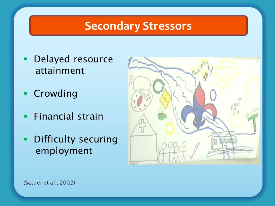 Secondary Stressors  Delayed resource attainment  Crowding  Financial strain  Difficulty securing employment (Sattler et al., 2002)