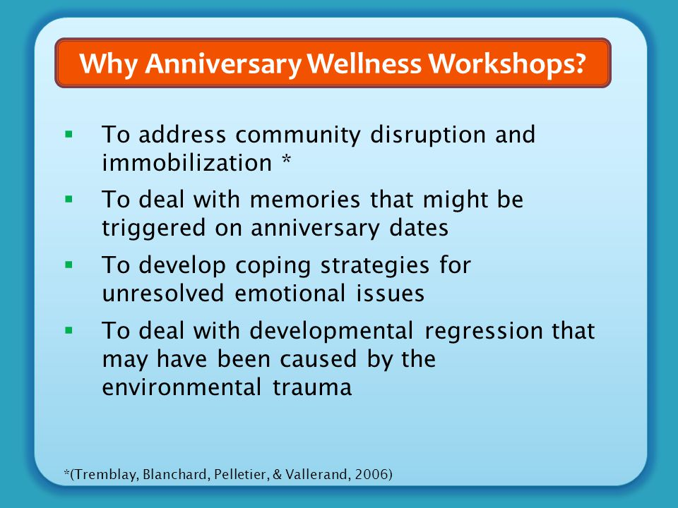 Why Anniversary Wellness Workshops?  To address community disruption and immobilization *  To deal with memories that might be triggered on annivers