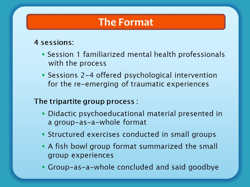 The Format 4 sessions:  Session 1 familiarized mental health professionals with the process  Sessions 2-4 offered psychological intervention for the