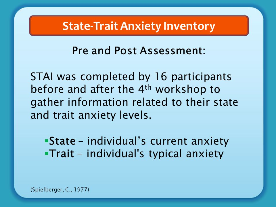 State-Trait Anxiety Inventory Pre and Post Assessment: STAI was completed by 16 participants before and after the 4 th workshop to gather information