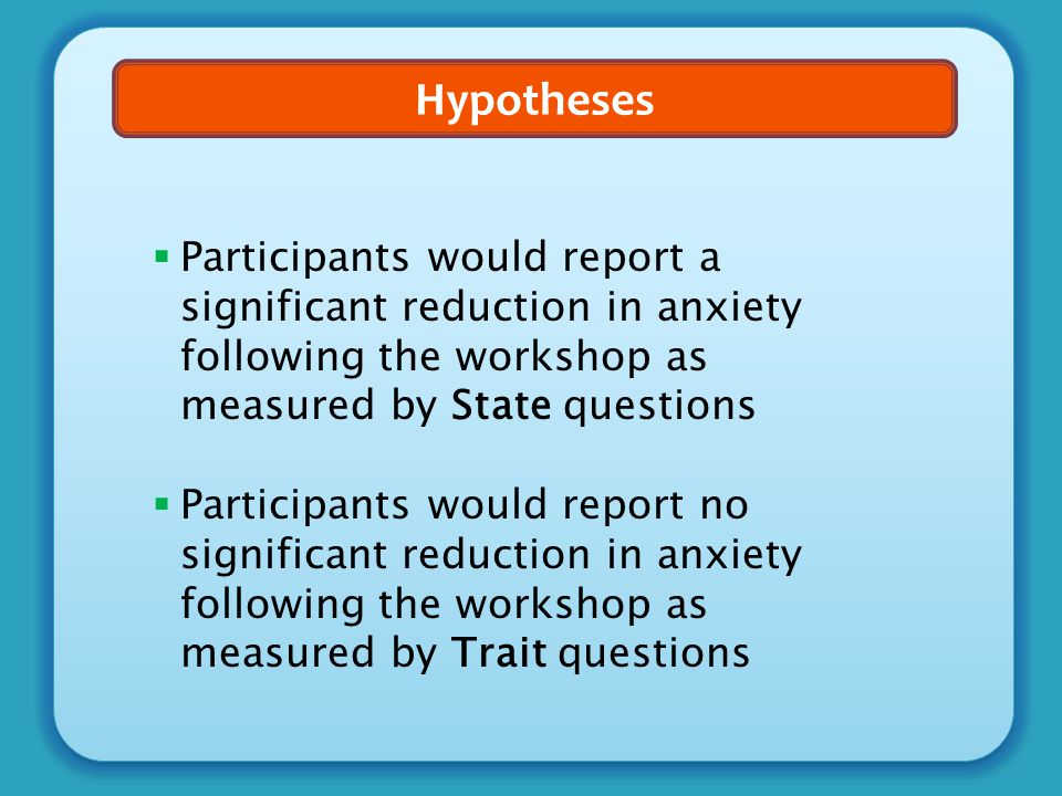 Hypotheses  Participants would report a significant reduction in anxiety following the workshop as measured by State questions  Participants would r