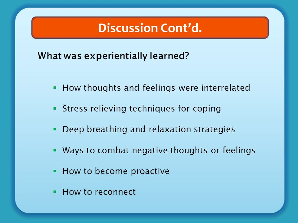 Discussion Cont'd. What was experientially learned?  How thoughts and feelings were interrelated  Stress relieving techniques for coping  Deep brea