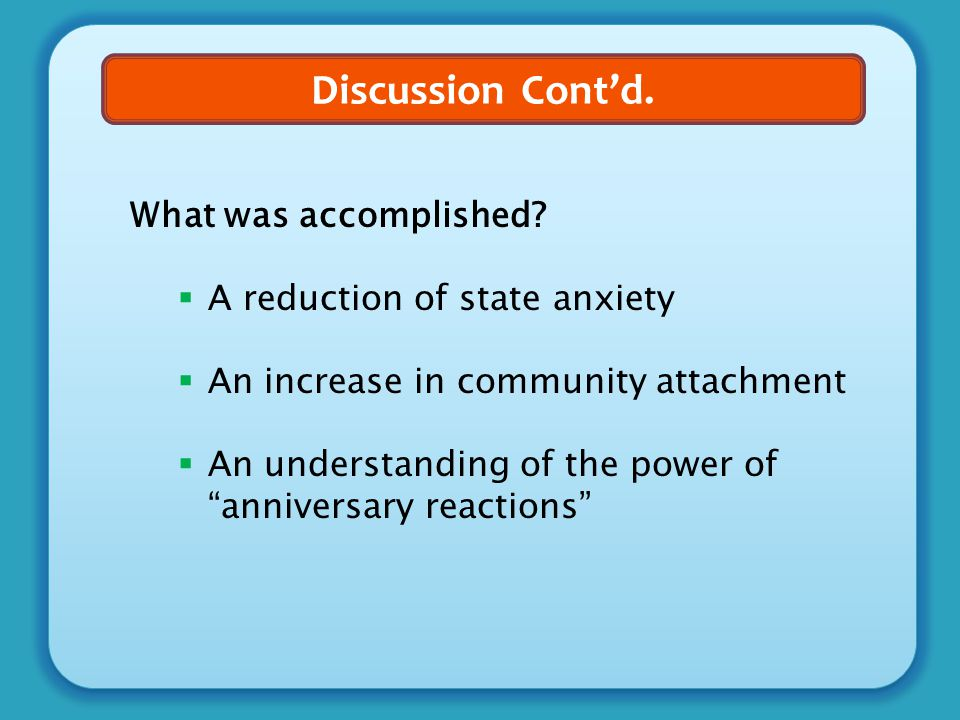 "Discussion Cont'd. What was accomplished?  A reduction of state anxiety  An increase in community attachment  An understanding of the power of ""ann"