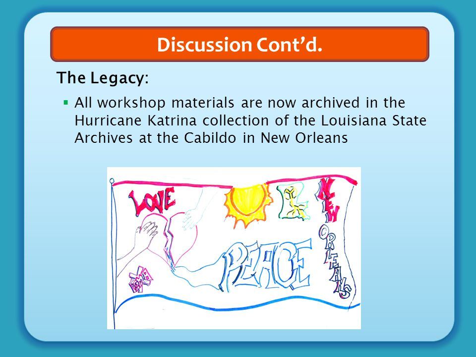 Discussion Cont'd. The Legacy:  All workshop materials are now archived in the Hurricane Katrina collection of the Louisiana State Archives at the Ca