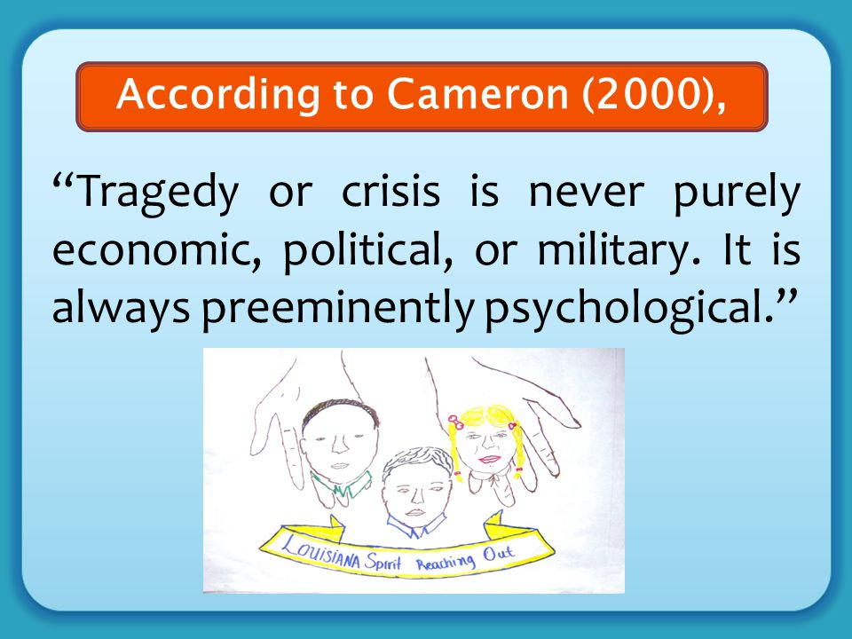 """Tragedy or crisis is never purely economic, political, or military. It is always preeminently psychological."" According to Cameron (2000),"