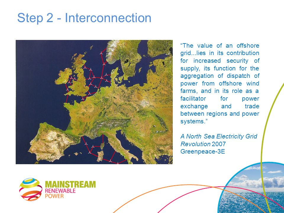Step 2 - Interconnection The value of an offshore grid...lies in its contribution for increased security of supply, its function for the aggregation of dispatch of power from offshore wind farms, and in its role as a facilitator for power exchange and trade between regions and power systems. A North Sea Electricity Grid Revolution 2007 Greenpeace-3E