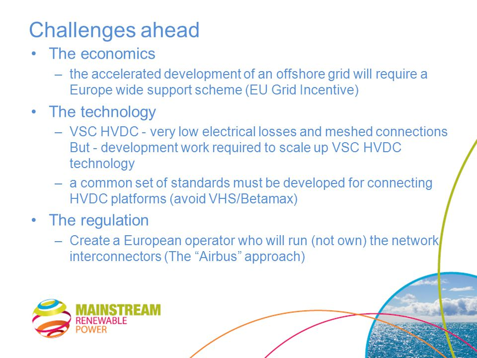 Challenges ahead The economics –the accelerated development of an offshore grid will require a Europe wide support scheme (EU Grid Incentive) The technology –VSC HVDC - very low electrical losses and meshed connections But - development work required to scale up VSC HVDC technology –a common set of standards must be developed for connecting HVDC platforms (avoid VHS/Betamax) The regulation –Create a European operator who will run (not own) the network interconnectors (The Airbus approach)
