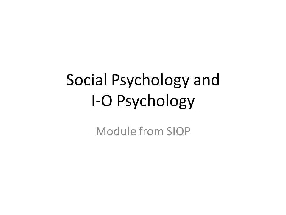 Social and I-O Psychology Many theories and findings from social psychology research have been applied in I-O psychology research.