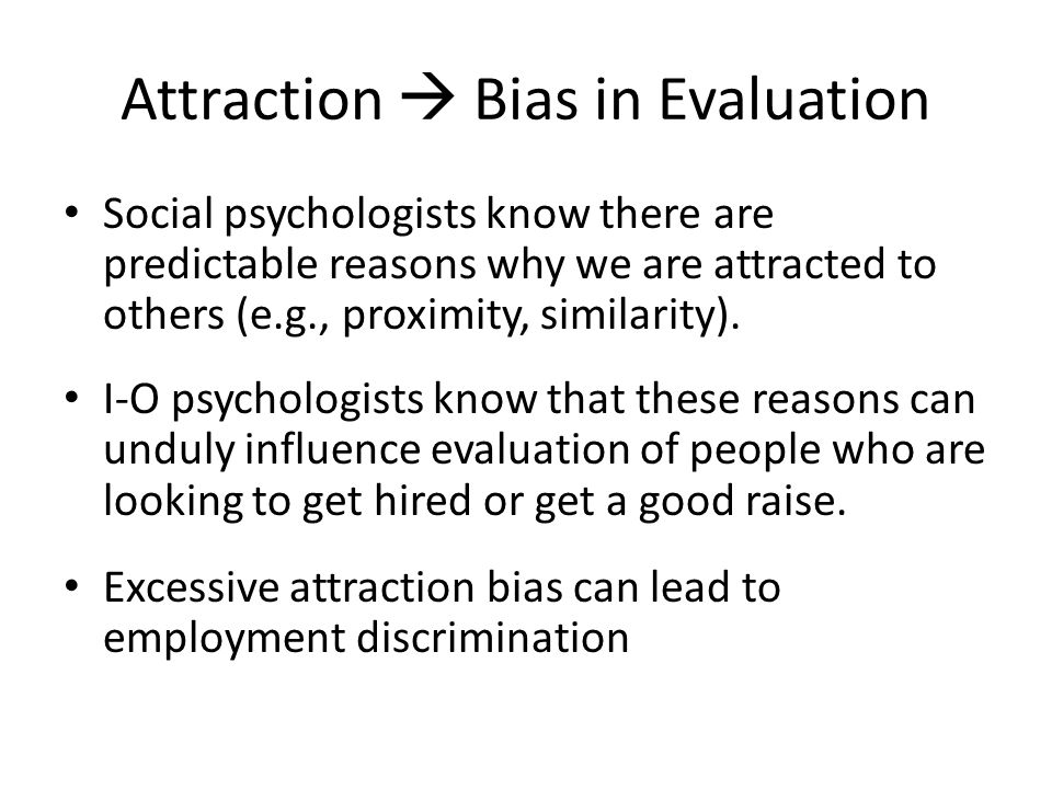 Attraction  Bias in Evaluation Social psychologists know there are predictable reasons why we are attracted to others (e.g., proximity, similarity).
