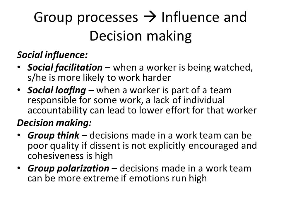 Group processes  Influence and Decision making Social influence: Social facilitation – when a worker is being watched, s/he is more likely to work harder Social loafing – when a worker is part of a team responsible for some work, a lack of individual accountability can lead to lower effort for that worker Decision making: Group think – decisions made in a work team can be poor quality if dissent is not explicitly encouraged and cohesiveness is high Group polarization – decisions made in a work team can be more extreme if emotions run high