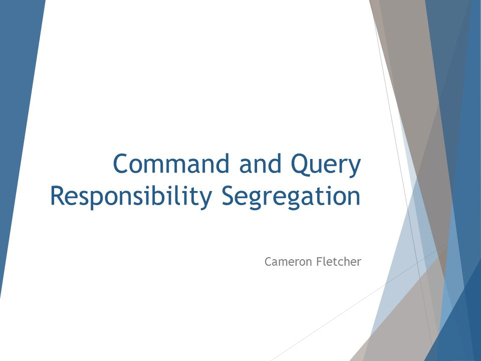 Command and Query Responsibility Segregation Cameron Fletcher