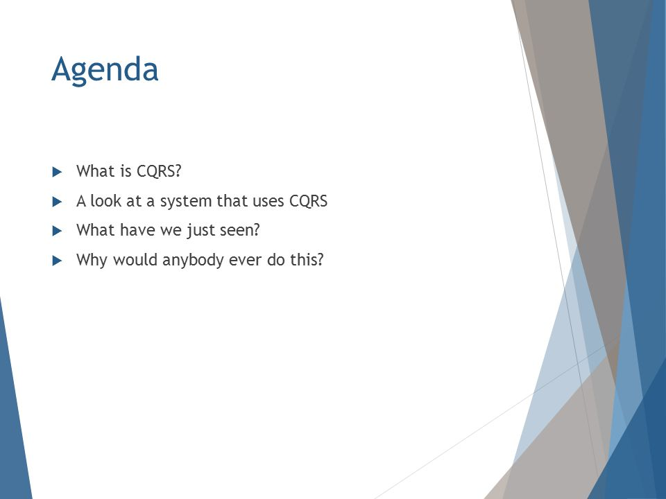 Agenda  What is CQRS.  A look at a system that uses CQRS  What have we just seen.