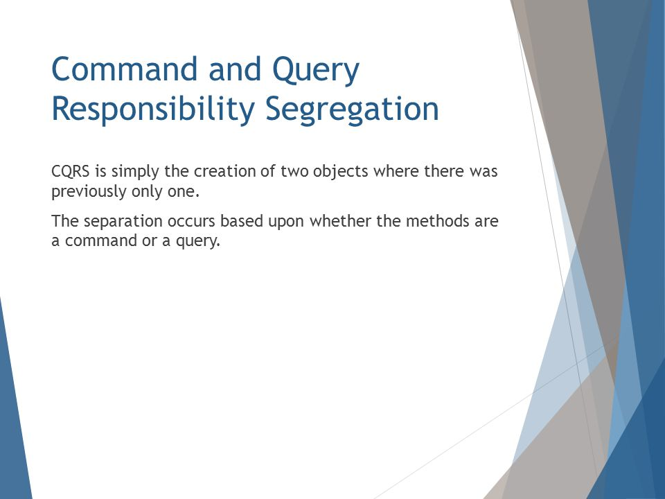 Command and Query Responsibility Segregation CQRS is simply the creation of two objects where there was previously only one.