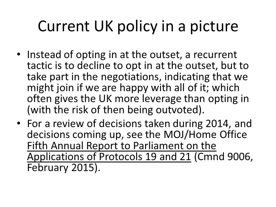 Current UK policy in a picture Instead of opting in at the outset, a recurrent tactic is to decline to opt in at the outset, but to take part in the negotiations, indicating that we might join if we are happy with all of it; which often gives the UK more leverage than opting in (with the risk of then being outvoted).