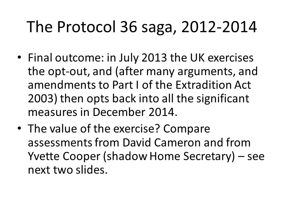 The Protocol 36 saga, 2012-2014 Final outcome: in July 2013 the UK exercises the opt-out, and (after many arguments, and amendments to Part I of the Extradition Act 2003) then opts back into all the significant measures in December 2014.