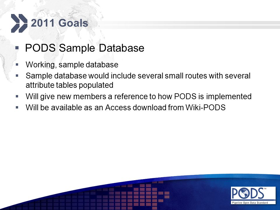 2011 Goals  PODS Sample Database  Working, sample database  Sample database would include several small routes with several attribute tables populated  Will give new members a reference to how PODS is implemented  Will be available as an Access download from Wiki-PODS