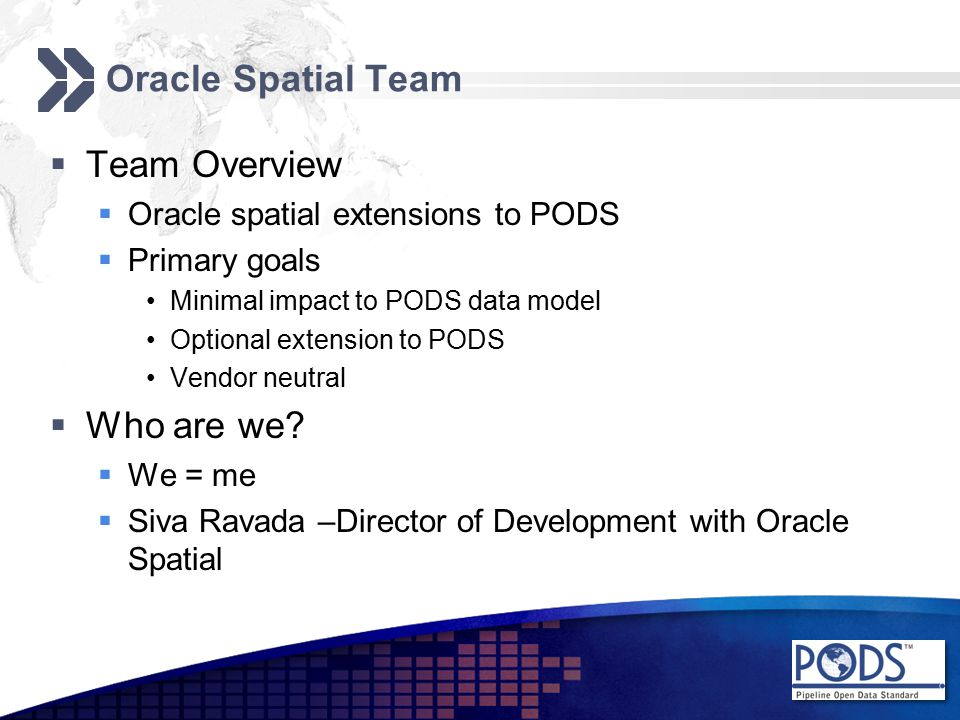 Oracle Spatial Team  Team Overview  Oracle spatial extensions to PODS  Primary goals Minimal impact to PODS data model Optional extension to PODS Vendor neutral  Who are we.
