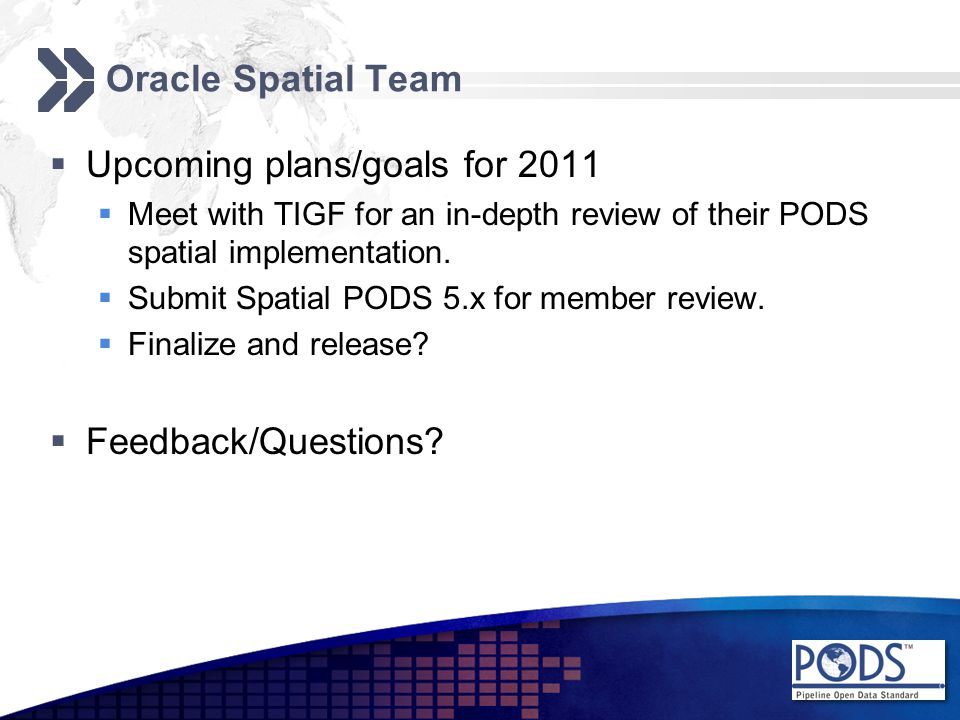 Oracle Spatial Team  Upcoming plans/goals for 2011  Meet with TIGF for an in-depth review of their PODS spatial implementation.