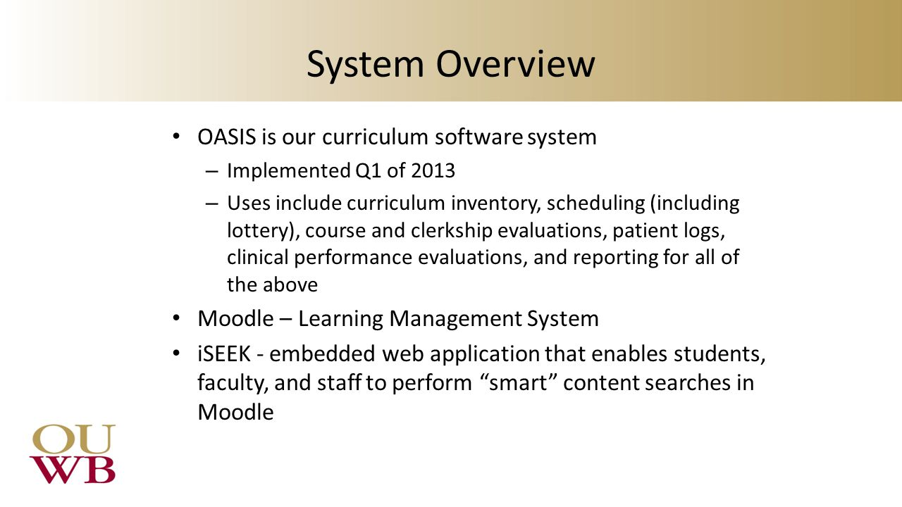 System Overview OASIS is our curriculum software system – Implemented Q1 of 2013 – Uses include curriculum inventory, scheduling (including lottery), course and clerkship evaluations, patient logs, clinical performance evaluations, and reporting for all of the above Moodle – Learning Management System iSEEK - embedded web application that enables students, faculty, and staff to perform smart content searches in Moodle