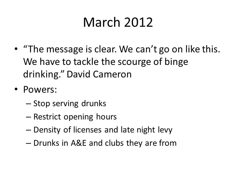 """March 2012 """"The message is clear. We can't go on like this. We have to tackle the scourge of binge drinking."""" David Cameron Powers: – Stop serving dru"""