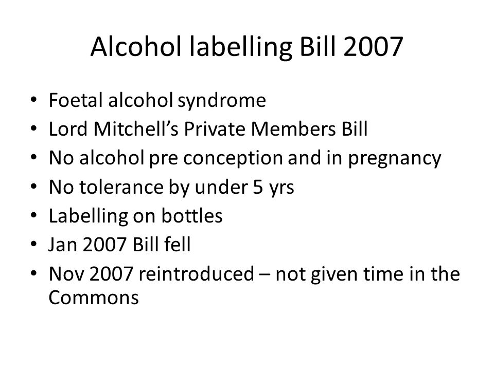 Alcohol labelling Bill 2007 Foetal alcohol syndrome Lord Mitchell's Private Members Bill No alcohol pre conception and in pregnancy No tolerance by under 5 yrs Labelling on bottles Jan 2007 Bill fell Nov 2007 reintroduced – not given time in the Commons