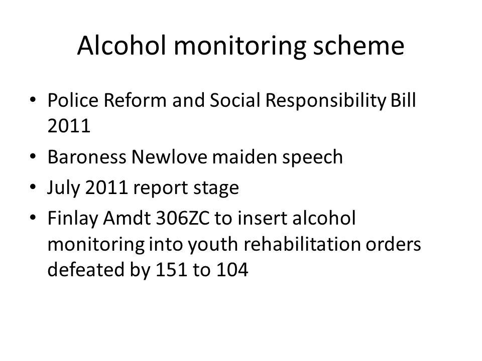Alcohol monitoring scheme Police Reform and Social Responsibility Bill 2011 Baroness Newlove maiden speech July 2011 report stage Finlay Amdt 306ZC to insert alcohol monitoring into youth rehabilitation orders defeated by 151 to 104